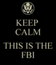 Keep calm this is the fbi