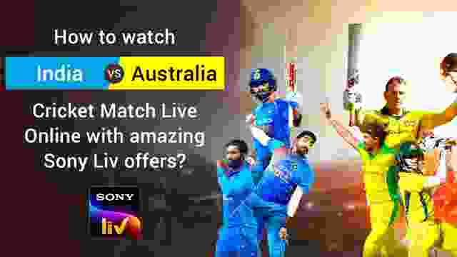 How to watch India vs Australia Cricket Match Live Online with amazing SonyLiv offers?