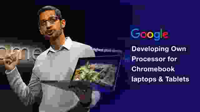 Google Developing Own Processor for Chromebook laptops & Tablets