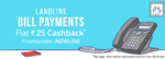 Flat ₹25 Cashback on First Landline Bill Payment of ₹500 or more.